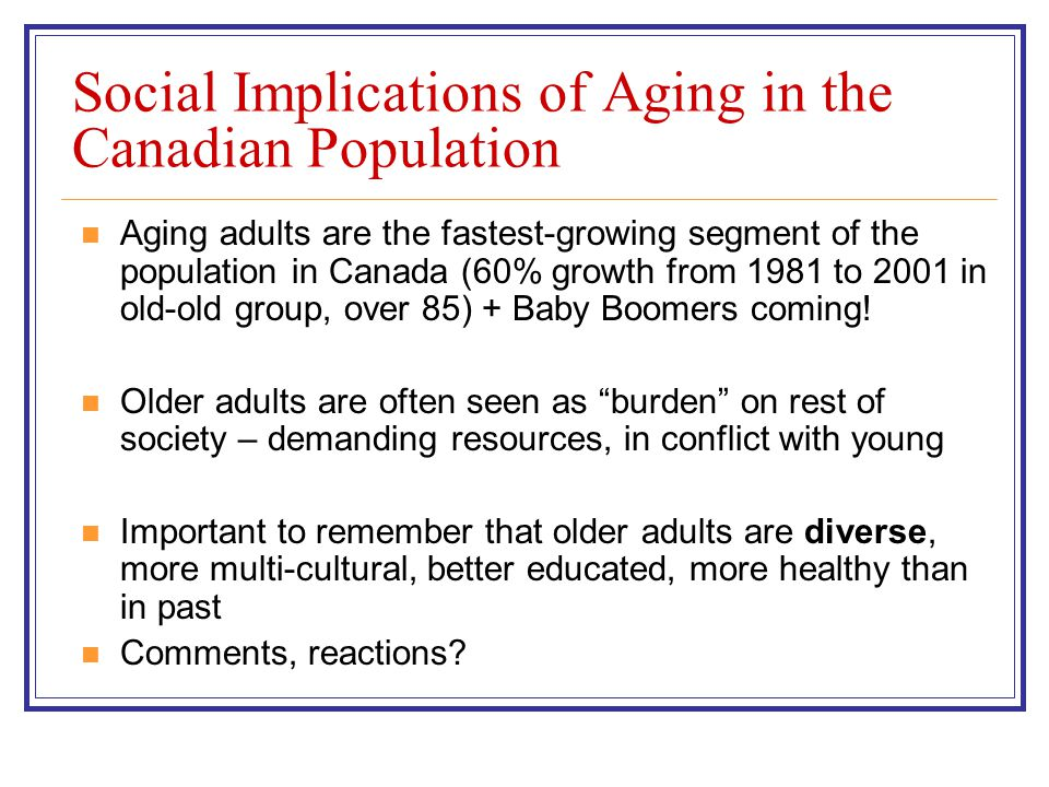 Social Implications of Aging in the Canadian Population Aging adults are the fastest-growing segment of the population in Canada (60% growth from 1981 to 2001 in old-old group, over 85) + Baby Boomers coming.