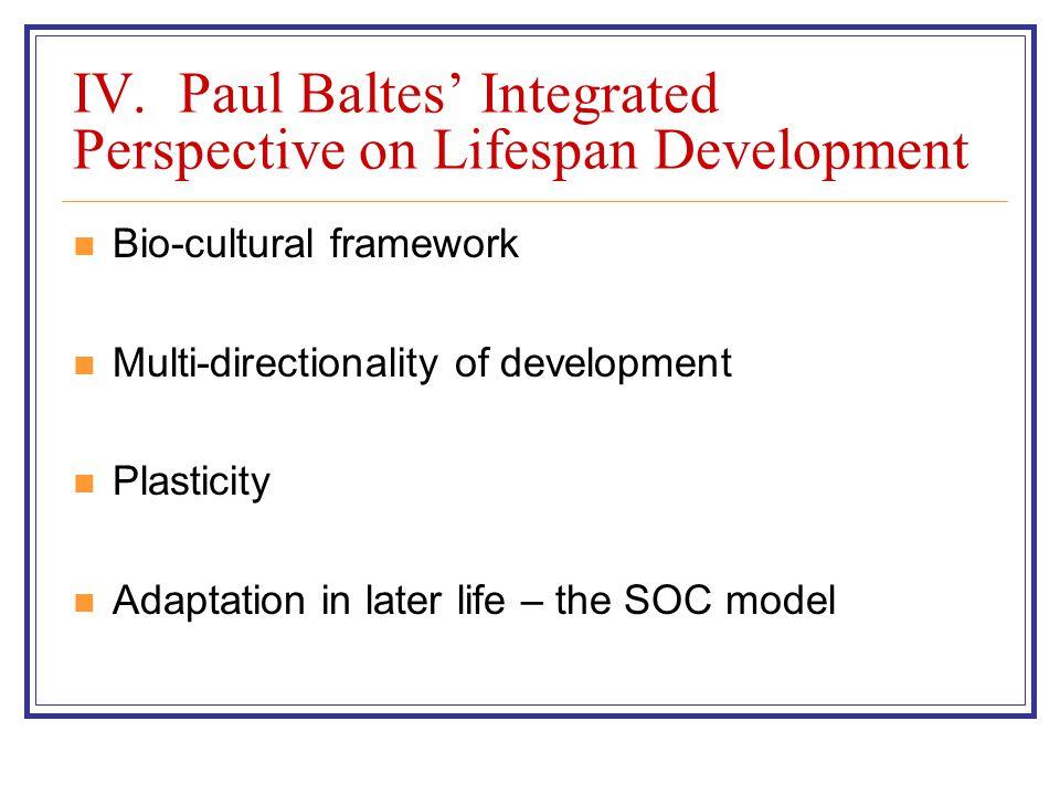 IV. Paul Baltes' Integrated Perspective on Lifespan Development Bio-cultural framework Multi-directionality of development Plasticity Adaptation in la