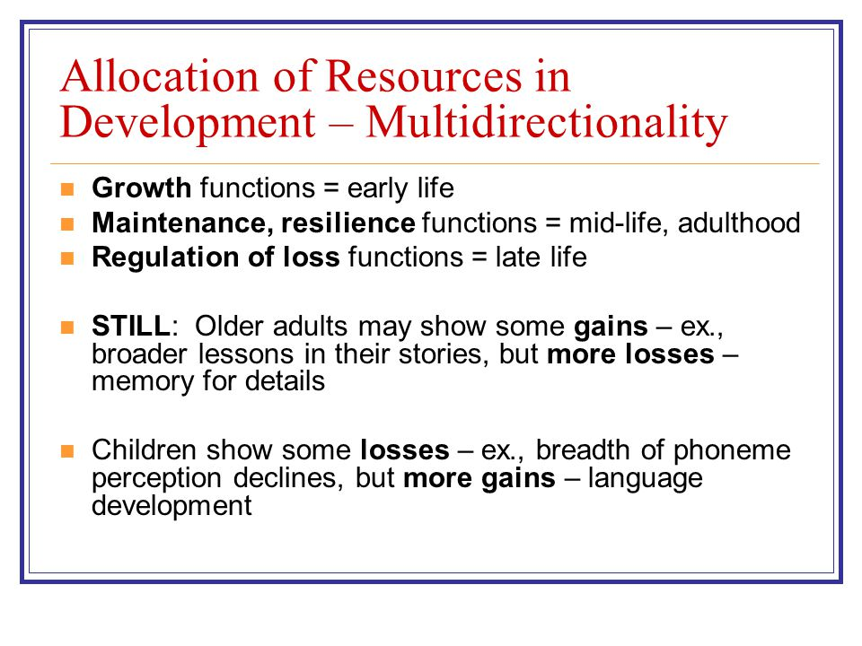 Allocation of Resources in Development – Multidirectionality Growth functions = early life Maintenance, resilience functions = mid-life, adulthood Regulation of loss functions = late life STILL: Older adults may show some gains – ex., broader lessons in their stories, but more losses – memory for details Children show some losses – ex., breadth of phoneme perception declines, but more gains – language development