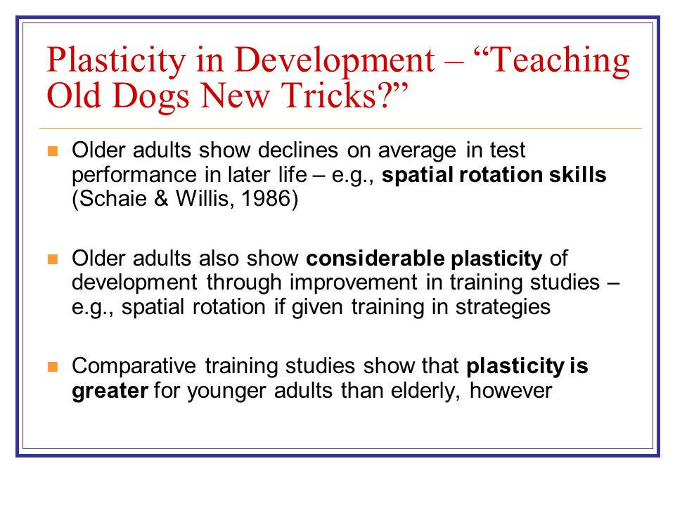 Plasticity in Development – Teaching Old Dogs New Tricks Older adults show declines on average in test performance in later life – e.g., spatial rotation skills (Schaie & Willis, 1986) Older adults also show considerable plasticity of development through improvement in training studies – e.g., spatial rotation if given training in strategies Comparative training studies show that plasticity is greater for younger adults than elderly, however