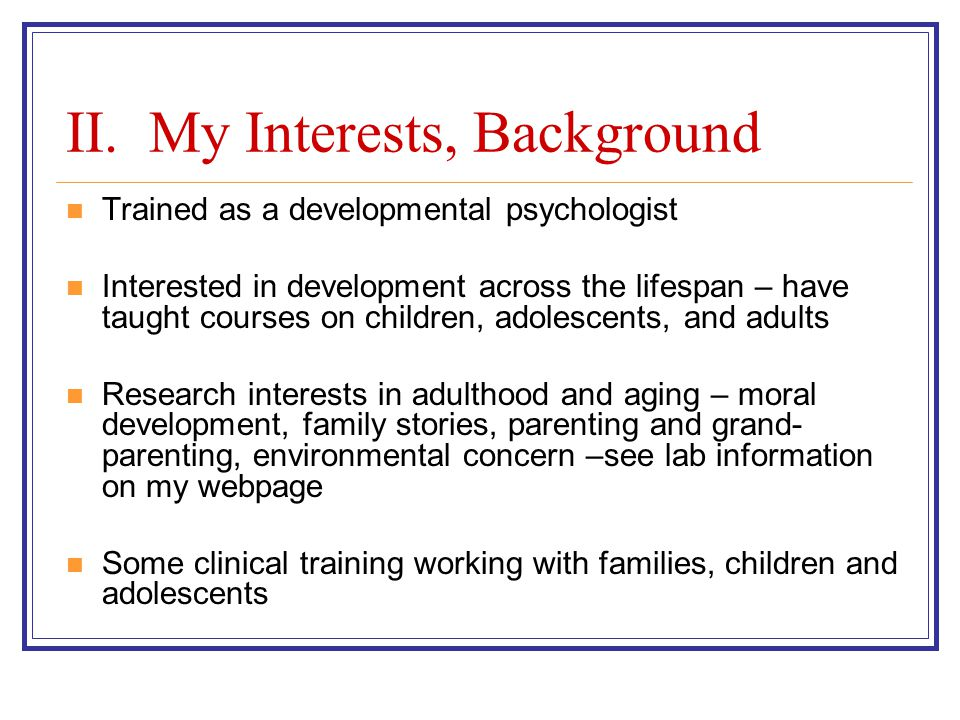 II. My Interests, Background Trained as a developmental psychologist Interested in development across the lifespan – have taught courses on children,