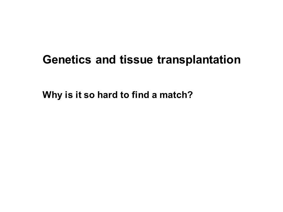 Genetics and tissue transplantation Why is it so hard to find a match