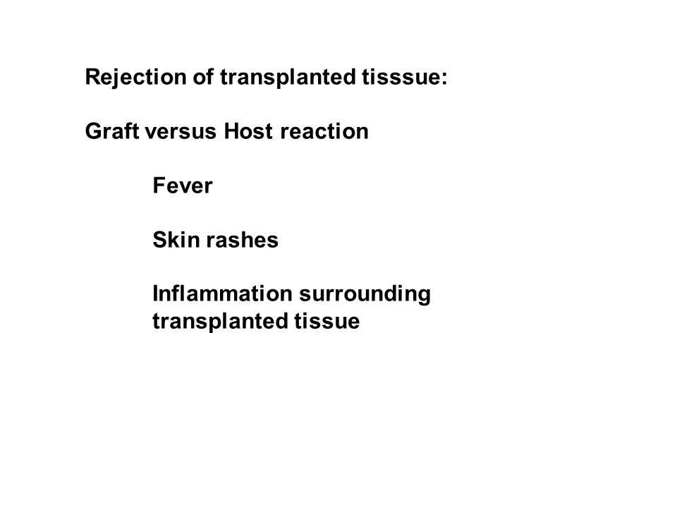 Rejection of transplanted tisssue: Graft versus Host reaction Fever Skin rashes Inflammation surrounding transplanted tissue