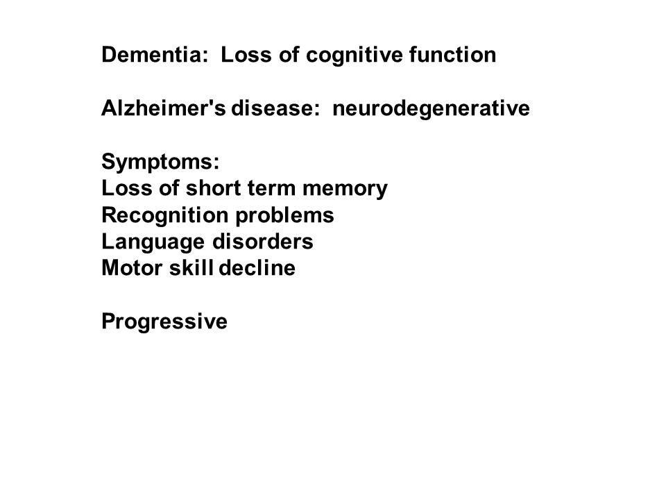 Dementia: Loss of cognitive function Alzheimer s disease: neurodegenerative Symptoms: Loss of short term memory Recognition problems Language disorders Motor skill decline Progressive