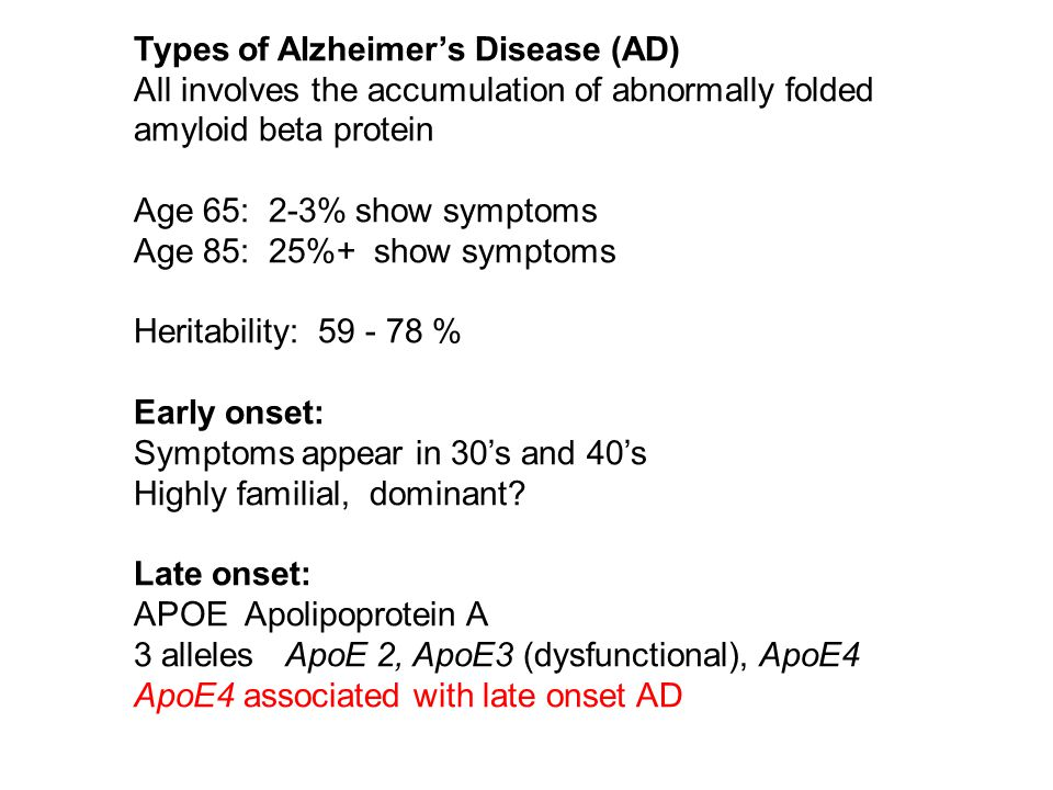 All involves the accumulation of abnormally folded amyloid beta protein Age 65: 2-3% show symptoms Age 85: 25%+ show symptoms Heritability: 59 - 78 % Early onset: Symptoms appear in 30's and 40's Highly familial, dominant.