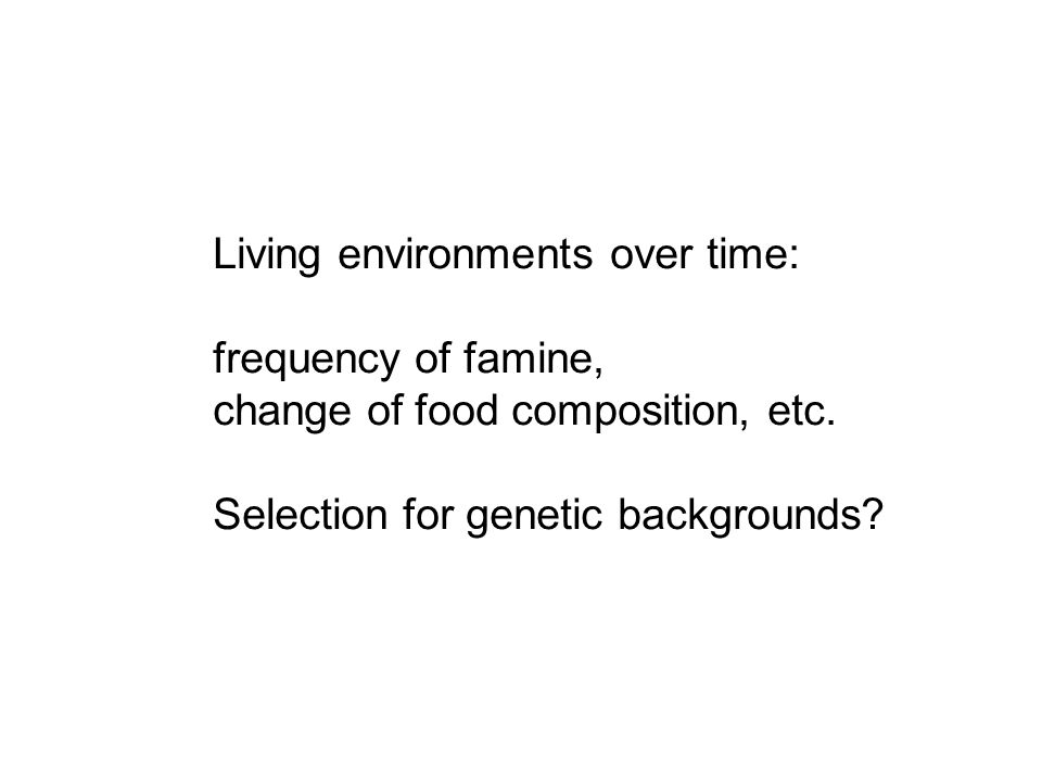 Living environments over time: frequency of famine, change of food composition, etc.