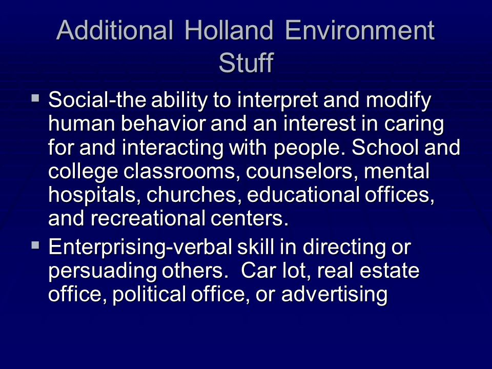 Additional Holland Environment Stuff  Social-the ability to interpret and modify human behavior and an interest in caring for and interacting with people.