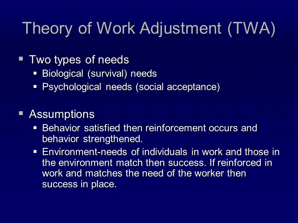 Theory of Work Adjustment (TWA)  Two types of needs  Biological (survival) needs  Psychological needs (social acceptance)  Assumptions  Behavior satisfied then reinforcement occurs and behavior strengthened.