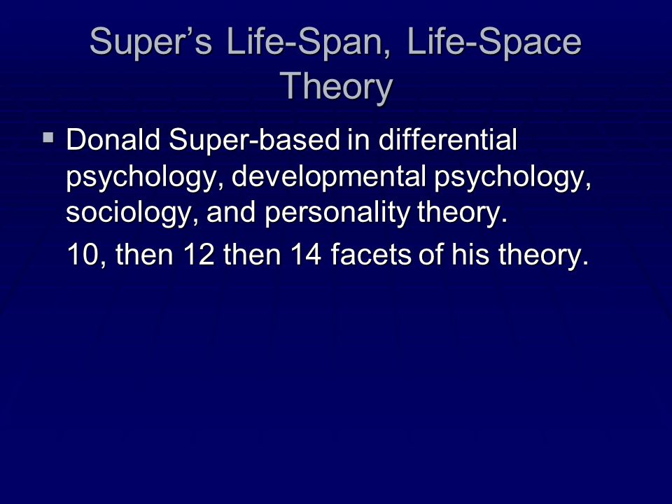Super's Life-Span, Life-Space Theory  Donald Super-based in differential psychology, developmental psychology, sociology, and personality theory.