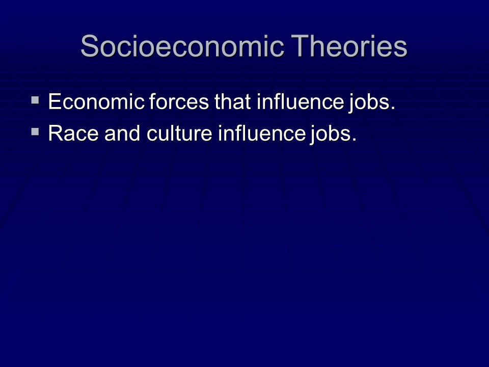 Socioeconomic Theories  Economic forces that influence jobs.  Race and culture influence jobs.