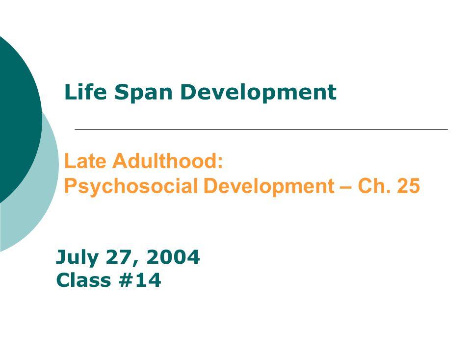 Life Span Development Late Adulthood: Psychosocial Development – Ch. 25 July 27, 2004 Class #14