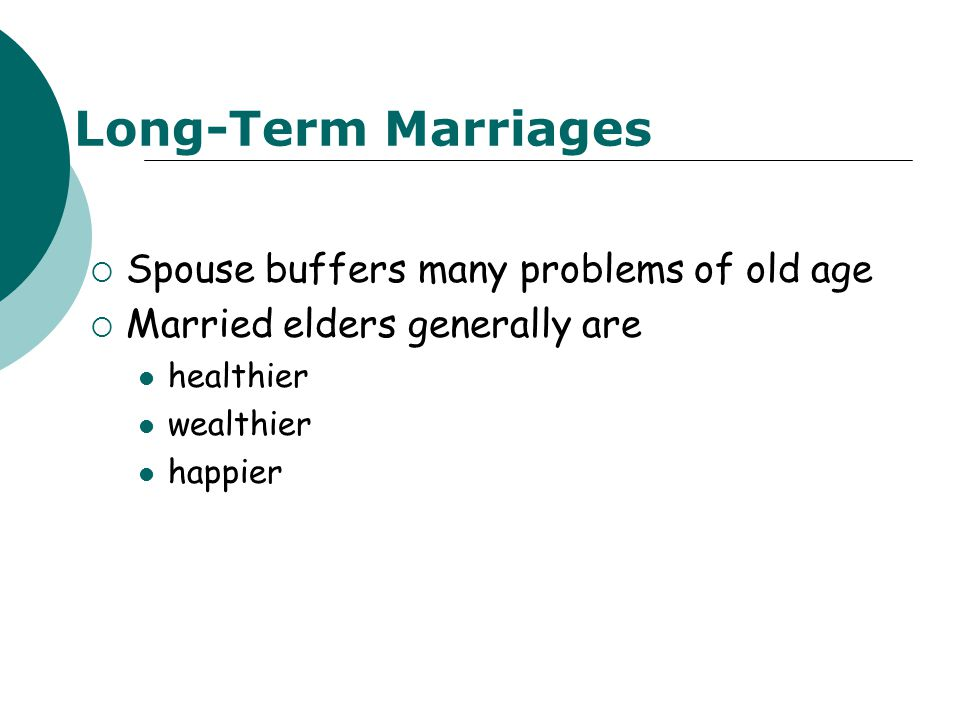 Long-Term Marriages  Spouse buffers many problems of old age  Married elders generally are healthier wealthier happier