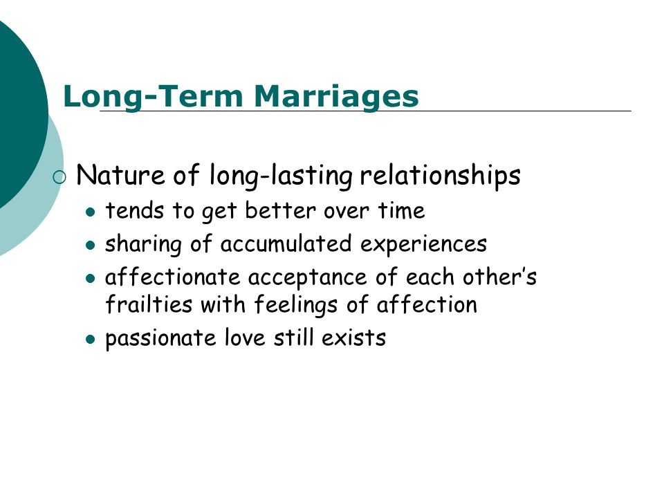 Long-Term Marriages  Nature of long-lasting relationships tends to get better over time sharing of accumulated experiences affectionate acceptance of