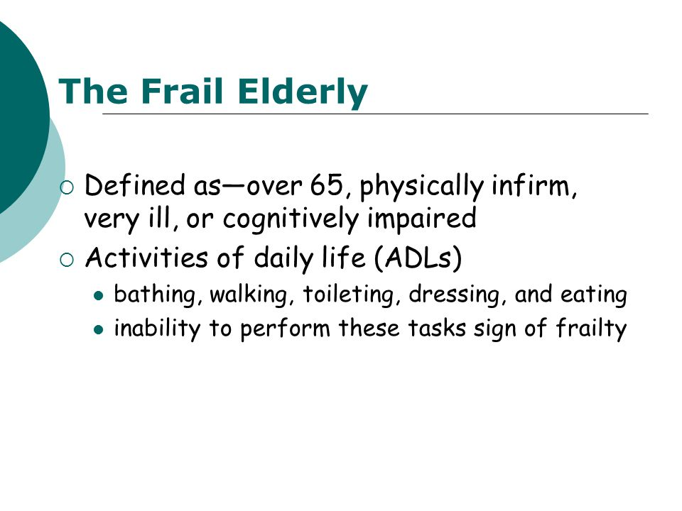 The Frail Elderly  Defined as—over 65, physically infirm, very ill, or cognitively impaired  Activities of daily life (ADLs) bathing, walking, toile