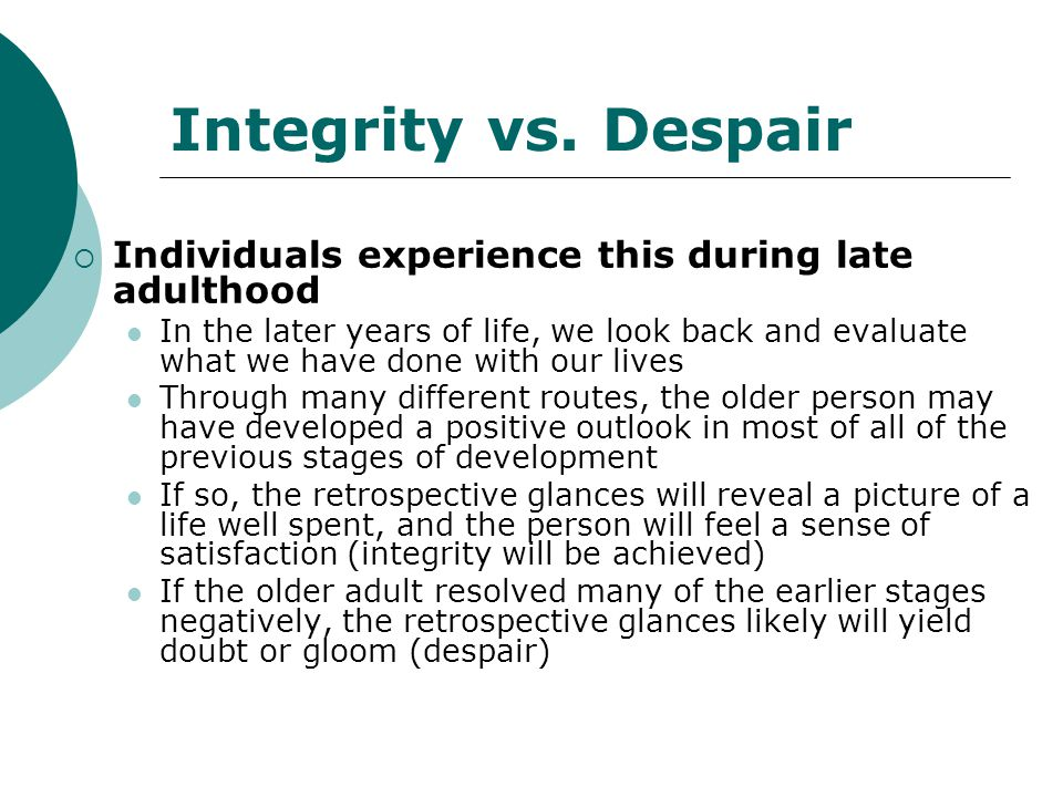 Integrity vs. Despair  Individuals experience this during late adulthood In the later years of life, we look back and evaluate what we have done with