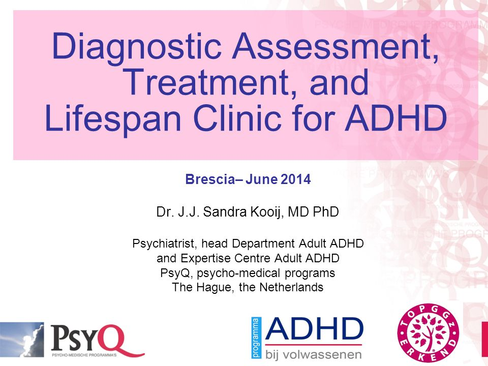 Diagnostic Assessment, Treatment, and Lifespan Clinic for ADHD Brescia– June 2014 Dr. J.J. Sandra Kooij, MD PhD Psychiatrist, head Department Adult AD