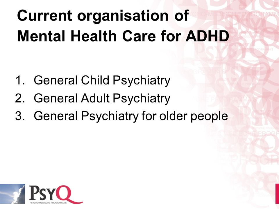 Current organisation of Mental Health Care for ADHD 1.General Child Psychiatry 2.General Adult Psychiatry 3.General Psychiatry for older people