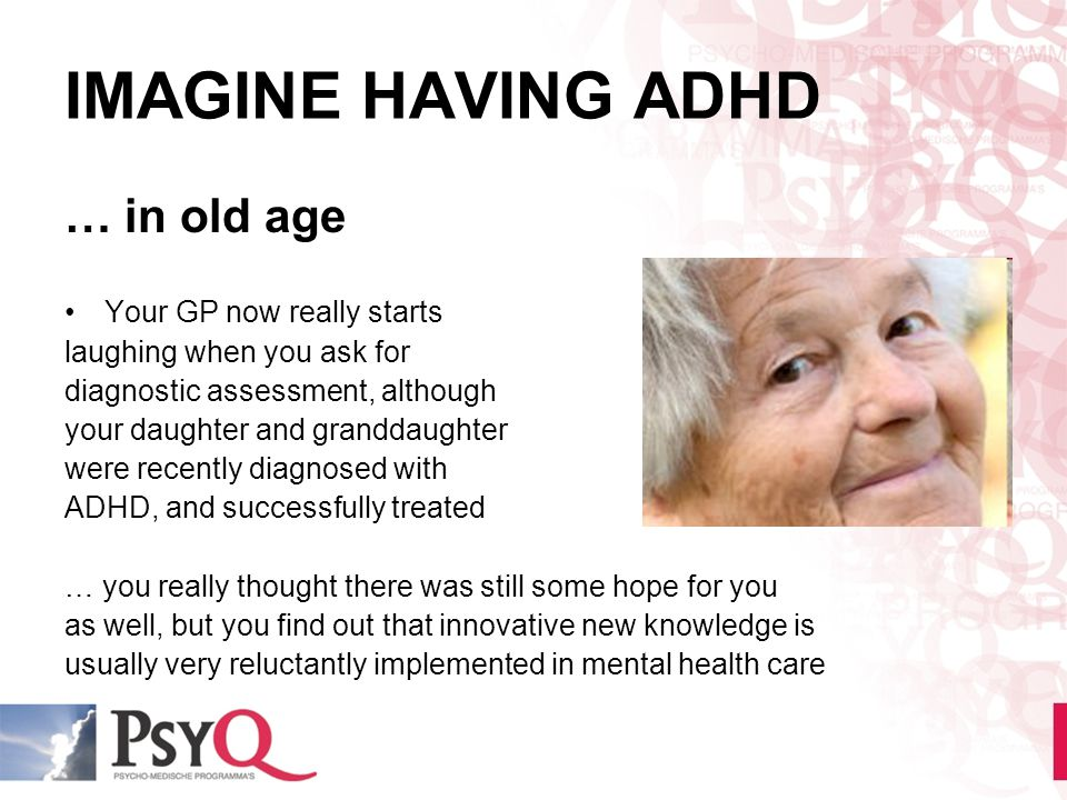 IMAGINE HAVING ADHD … in old age Your GP now really starts laughing when you ask for diagnostic assessment, although your daughter and granddaughter w