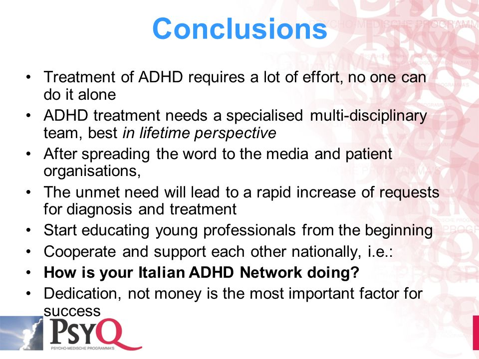 Conclusions Treatment of ADHD requires a lot of effort, no one can do it alone ADHD treatment needs a specialised multi-disciplinary team, best in lif