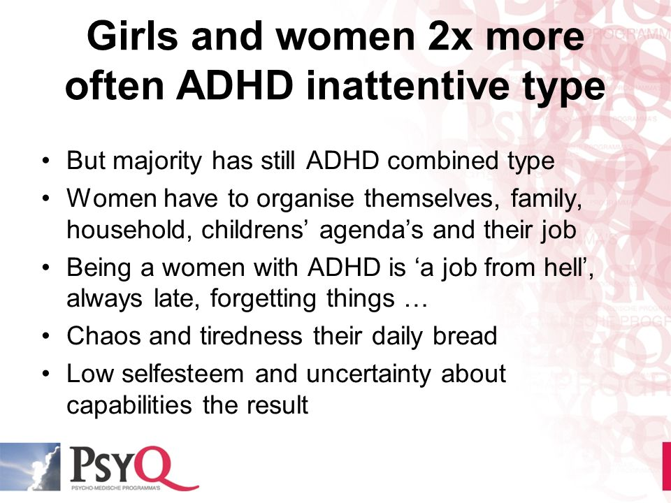 Girls and women 2x more often ADHD inattentive type But majority has still ADHD combined type Women have to organise themselves, family, household, ch