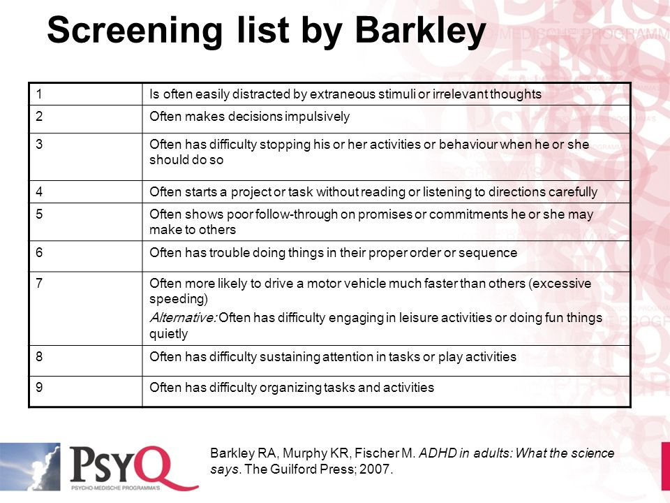 Screening list by Barkley 1 Is often easily distracted by extraneous stimuli or irrelevant thoughts 2 Often makes decisions impulsively 3 Often has di