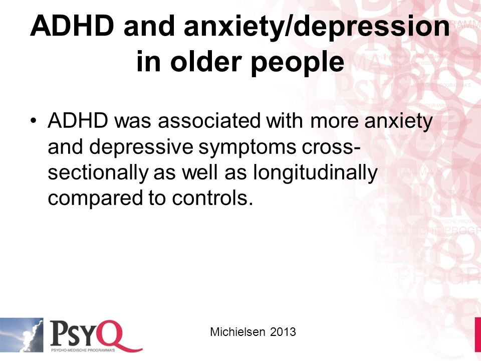 ADHD and anxiety/depression in older people ADHD was associated with more anxiety and depressive symptoms cross- sectionally as well as longitudinally