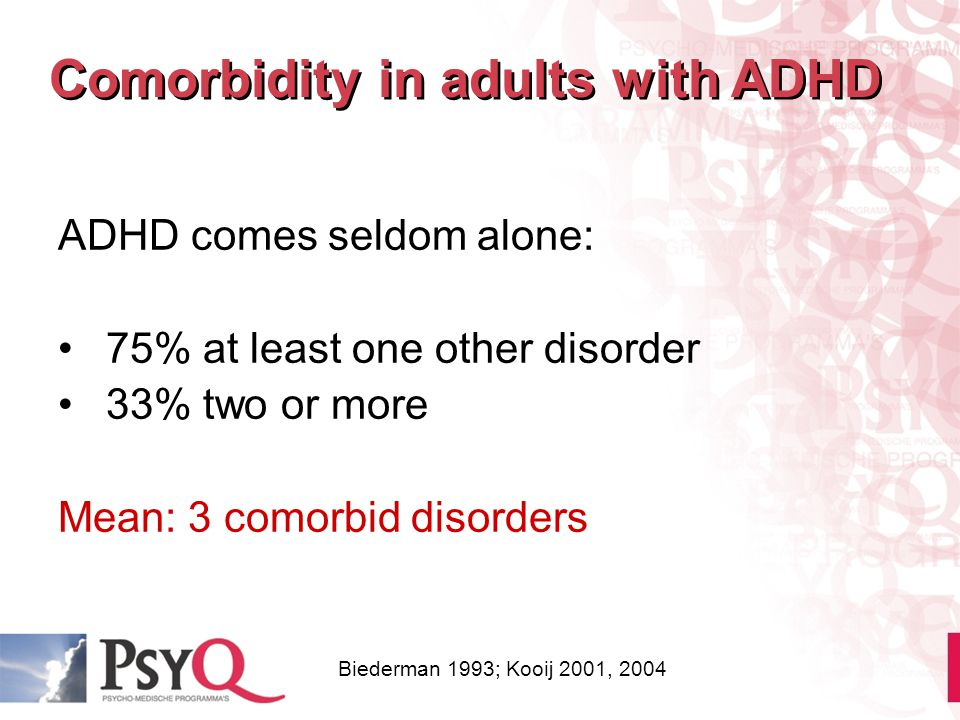 ADHD comes seldom alone: 75% at least one other disorder 33% two or more Mean: 3 comorbid disorders Comorbidity in adults with ADHD Biederman 1993; Ko