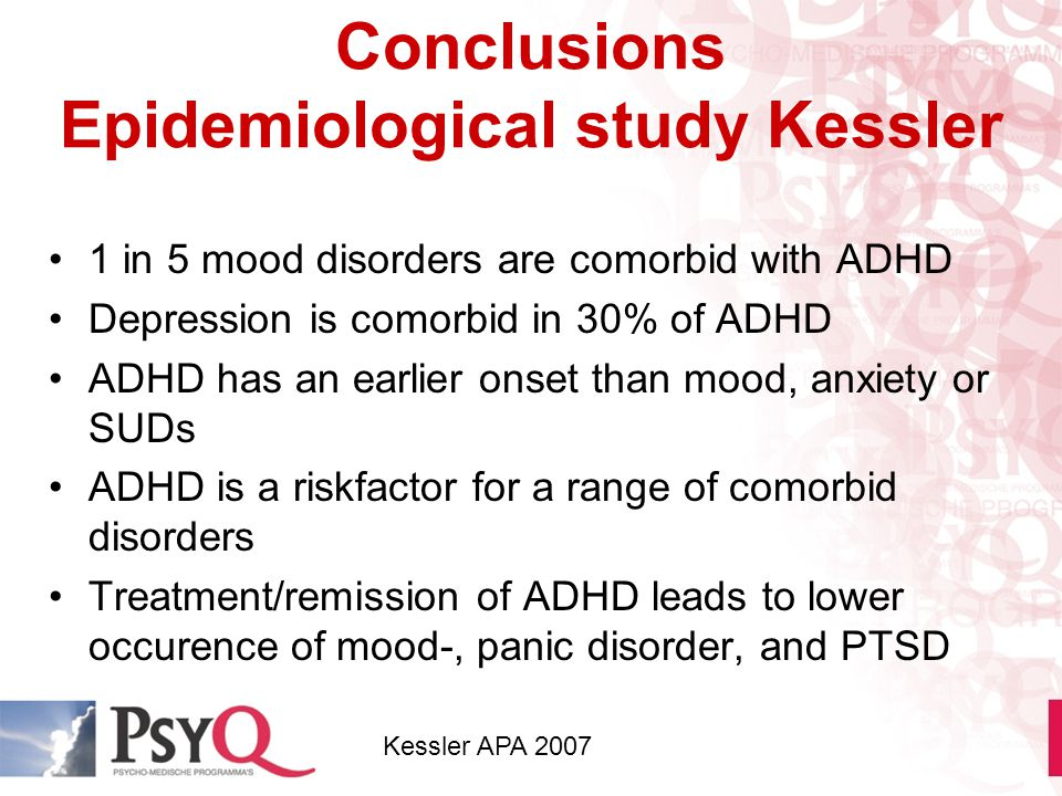 Conclusions Epidemiological study Kessler 1 in 5 mood disorders are comorbid with ADHD Depression is comorbid in 30% of ADHD ADHD has an earlier onset