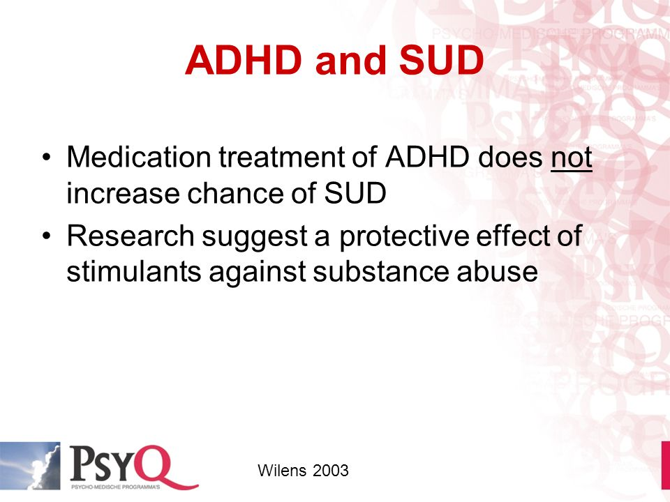 ADHD and SUD Medication treatment of ADHD does not increase chance of SUD Research suggest a protective effect of stimulants against substance abuse W