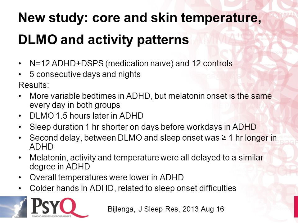 New study: core and skin temperature, DLMO and activity patterns N=12 ADHD+DSPS (medication naïve) and 12 controls 5 consecutive days and nights Resul