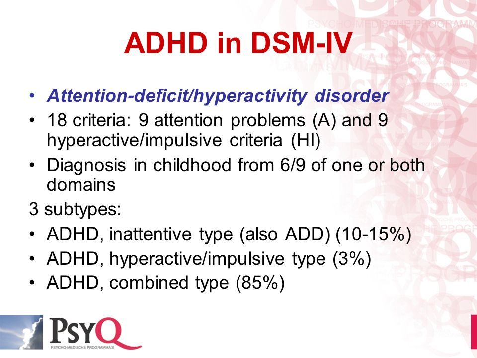 ADHD in DSM-IV Attention-deficit/hyperactivity disorder 18 criteria: 9 attention problems (A) and 9 hyperactive/impulsive criteria (HI) Diagnosis in c