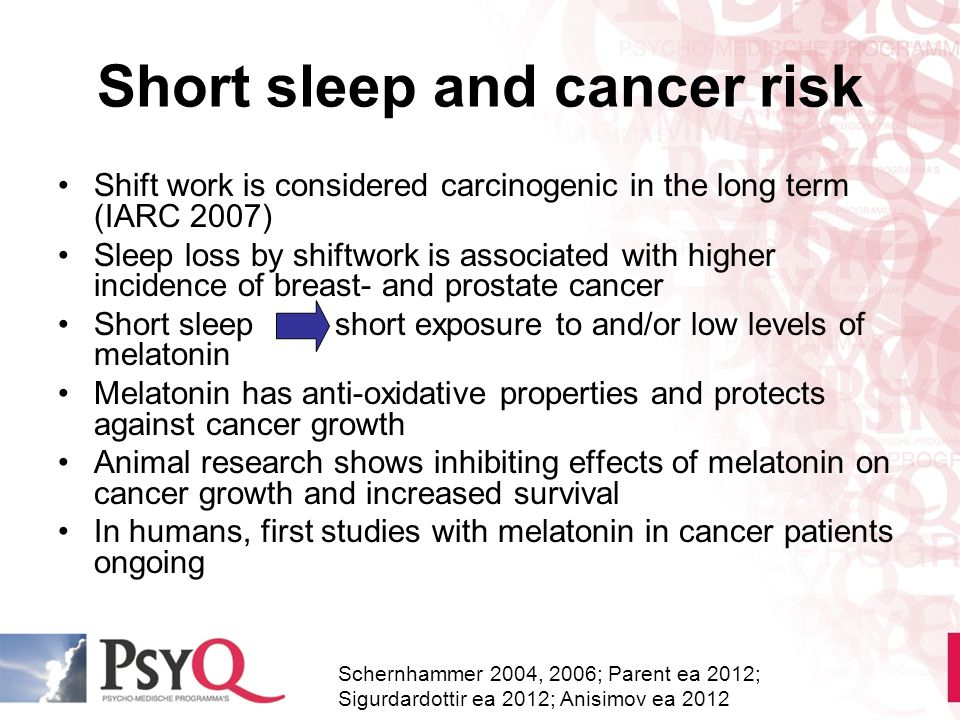 Short sleep and cancer risk Shift work is considered carcinogenic in the long term (IARC 2007) Sleep loss by shiftwork is associated with higher incid