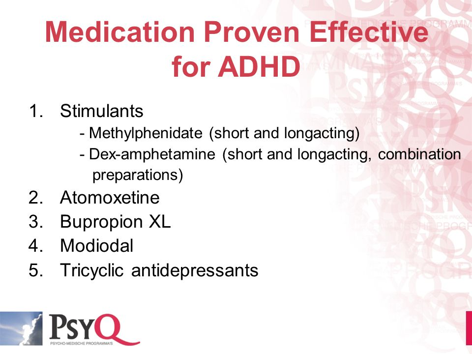 Medication Proven Effective for ADHD 1.Stimulants - Methylphenidate (short and longacting) - Dex-amphetamine (short and longacting, combination prepar