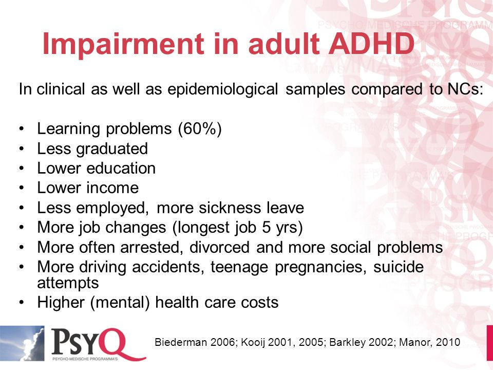 Impairment in adult ADHD In clinical as well as epidemiological samples compared to NCs: Learning problems (60%) Less graduated Lower education Lower