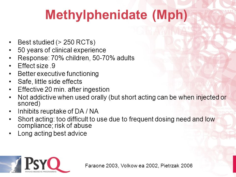 Methylphenidate (Mph) Best studied (> 250 RCTs) 50 years of clinical experience Response: 70% children, 50-70% adults Effect size.9 Better executive f
