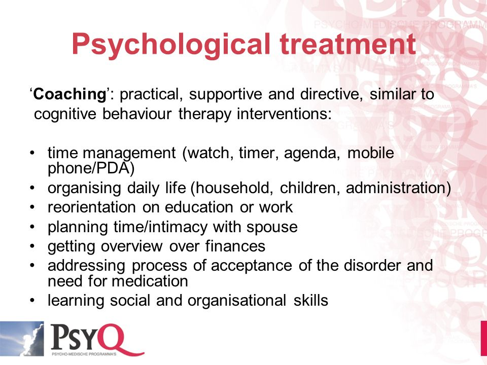 Psychological treatment 'Coaching': practical, supportive and directive, similar to cognitive behaviour therapy interventions: time management (watch,