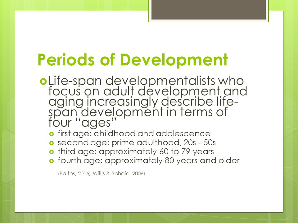 Periods of Development  Life-span developmentalists who focus on adult development and aging increasingly describe life- span development in terms of