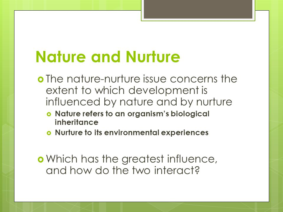 Nature and Nurture  The nature-nurture issue concerns the extent to which development is influenced by nature and by nurture  Nature refers to an or