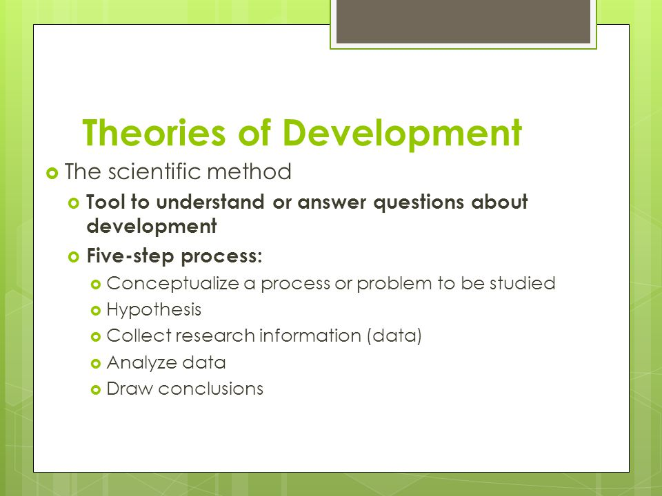 Theories of Development  The scientific method  Tool to understand or answer questions about development  Five-step process:  Conceptualize a proc