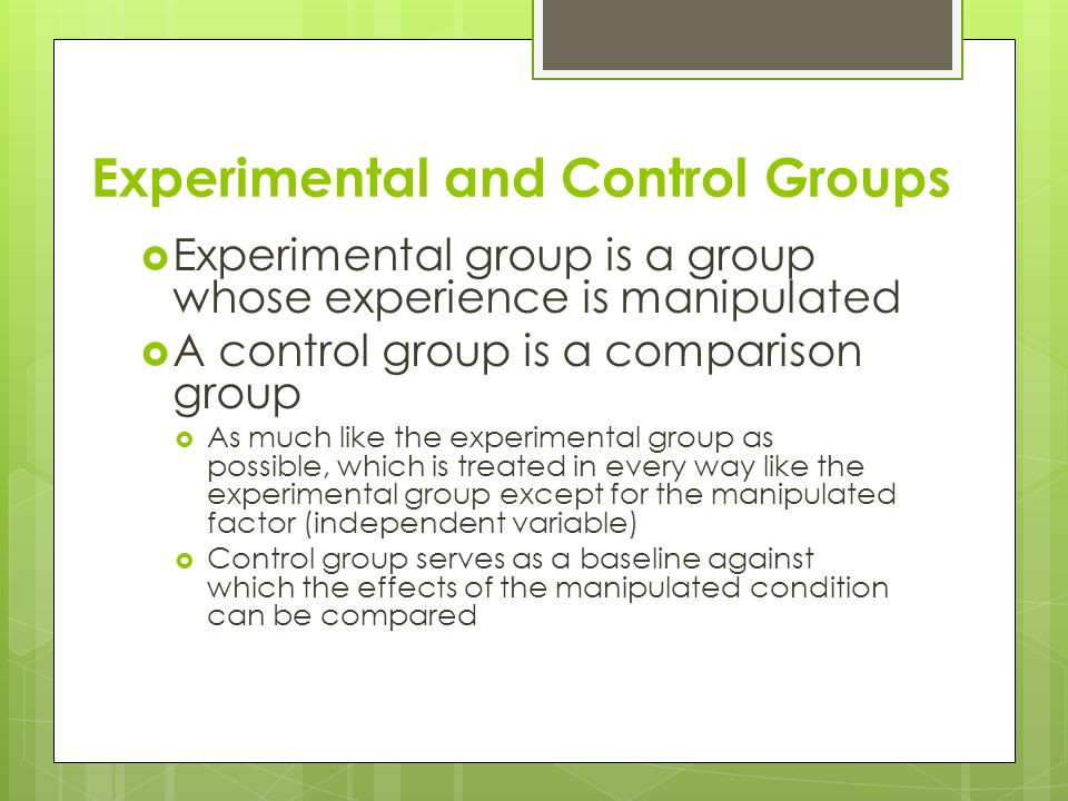Experimental and Control Groups  Experimental group is a group whose experience is manipulated  A control group is a comparison group  As much like