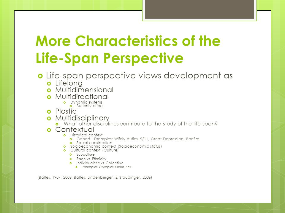 More Characteristics of the Life-Span Perspective  Life-span perspective views development as  Lifelong  Multidimensional  Multidirectional  Dyna