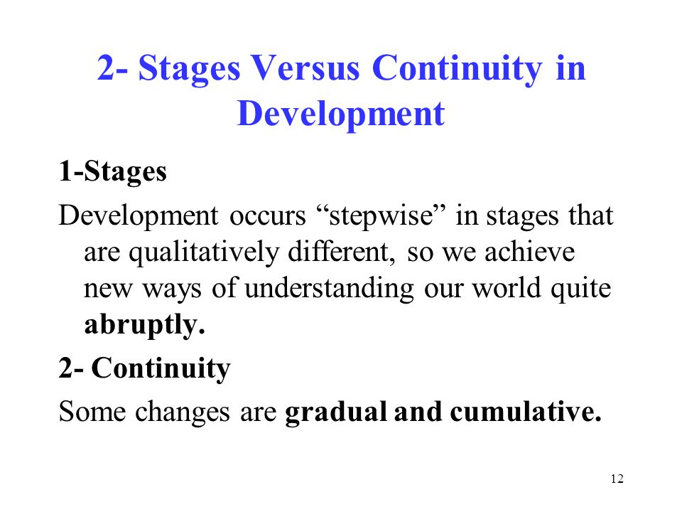 12 2- Stages Versus Continuity in Development 1-Stages Development occurs stepwise in stages that are qualitatively different, so we achieve new ways of understanding our world quite abruptly.