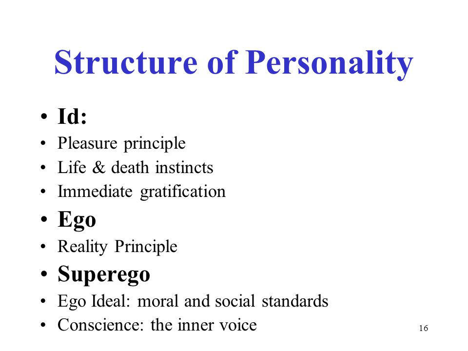 16 Structure of Personality Id: Pleasure principle Life & death instincts Immediate gratification Ego Reality Principle Superego Ego Ideal: moral and social standards Conscience: the inner voice