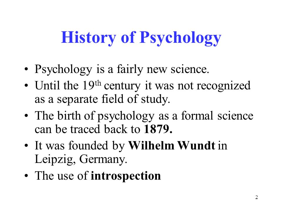 2 History of Psychology Psychology is a fairly new science.