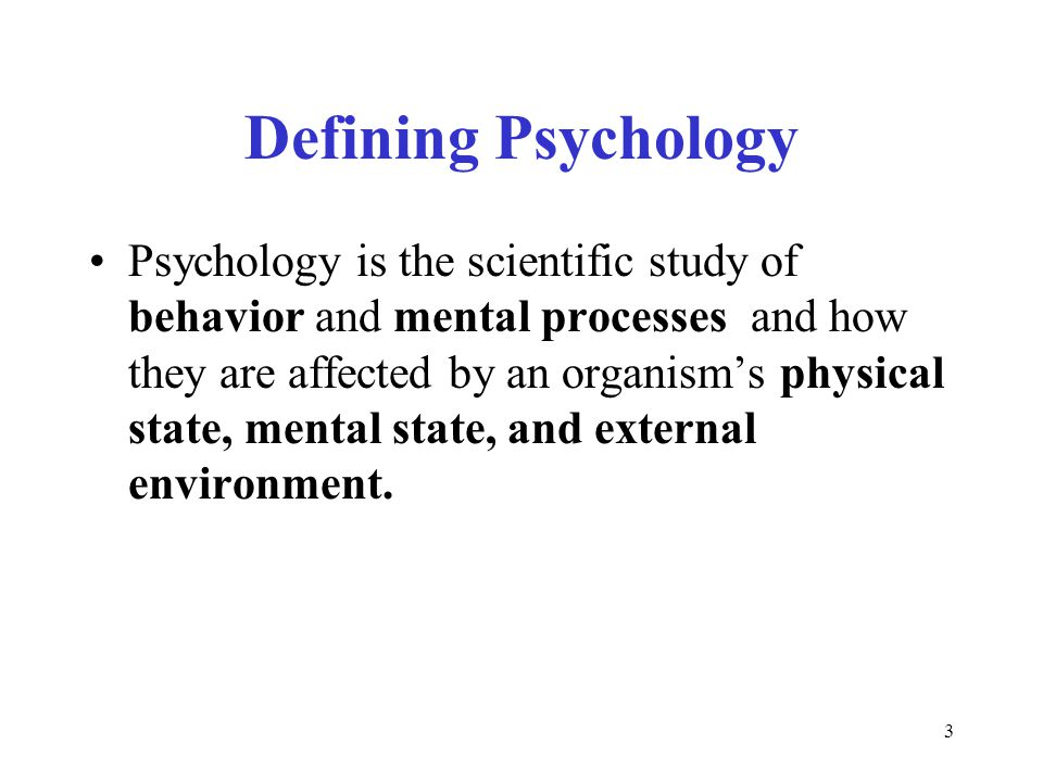 3 Defining Psychology Psychology is the scientific study of behavior and mental processes and how they are affected by an organism's physical state, mental state, and external environment.