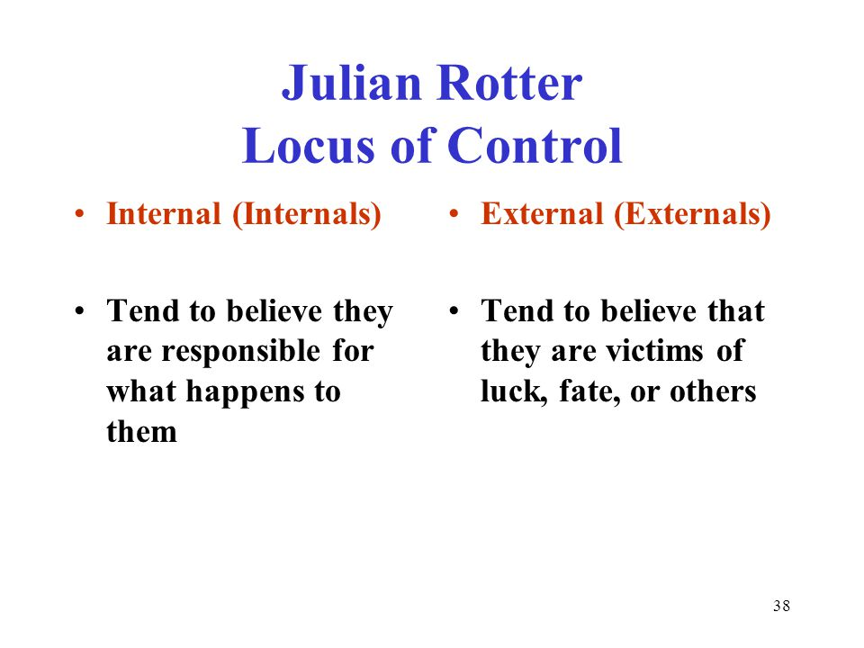 38 Julian Rotter Locus of Control Internal (Internals) Tend to believe they are responsible for what happens to them External (Externals) Tend to believe that they are victims of luck, fate, or others