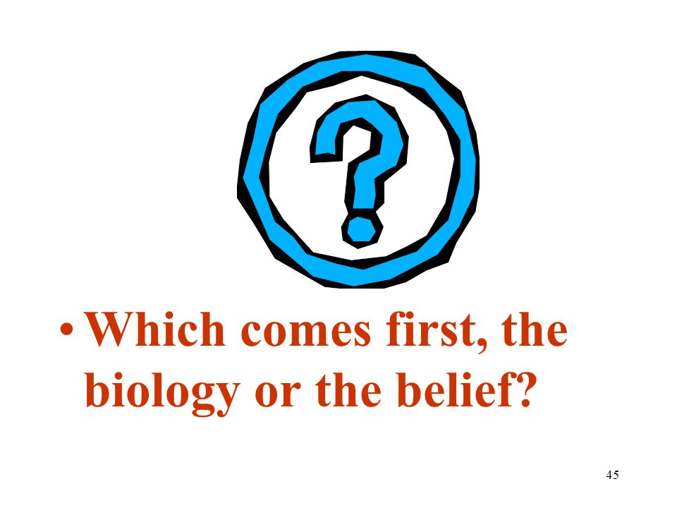 45 Which comes first, the biology or the belief