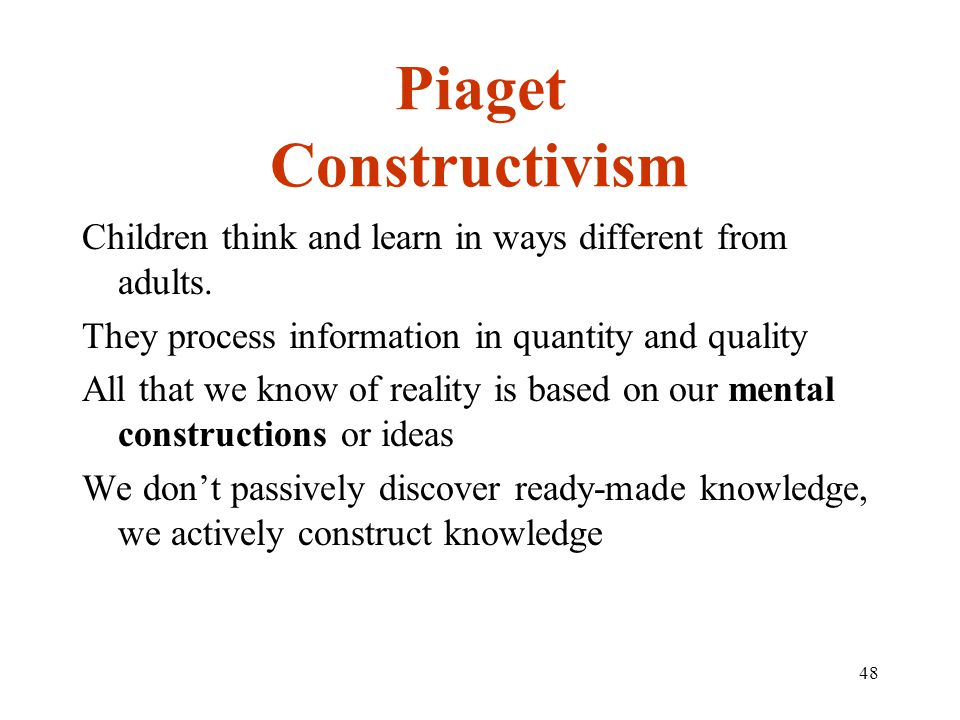 48 Piaget Constructivism Children think and learn in ways different from adults.
