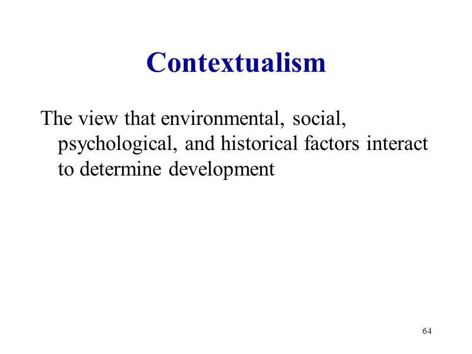 64 Contextualism The view that environmental, social, psychological, and historical factors interact to determine development