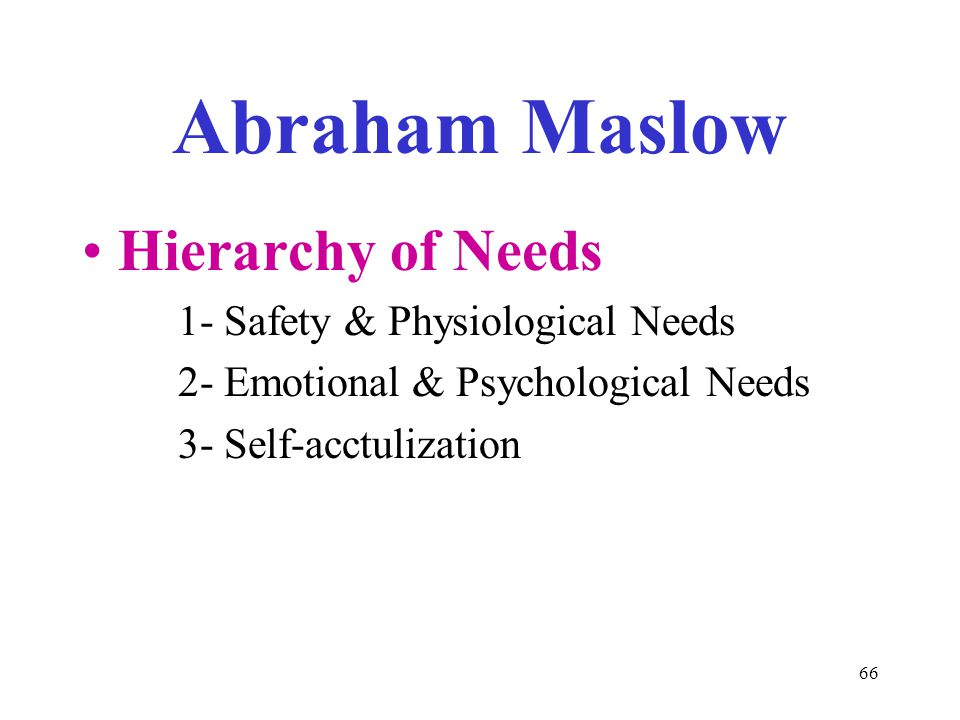 66 Abraham Maslow Hierarchy of Needs 1- Safety & Physiological Needs 2- Emotional & Psychological Needs 3- Self-acctulization